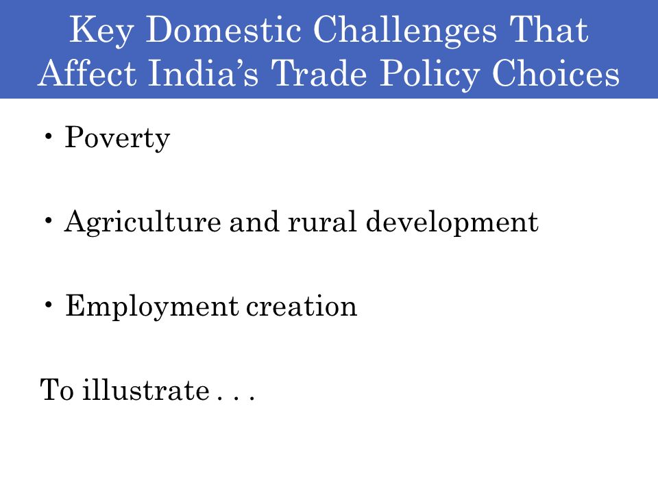 Key Domestic Challenges That Affect Indias Trade Policy Choices Poverty Agriculture and rural development Employment creation To illustrate...