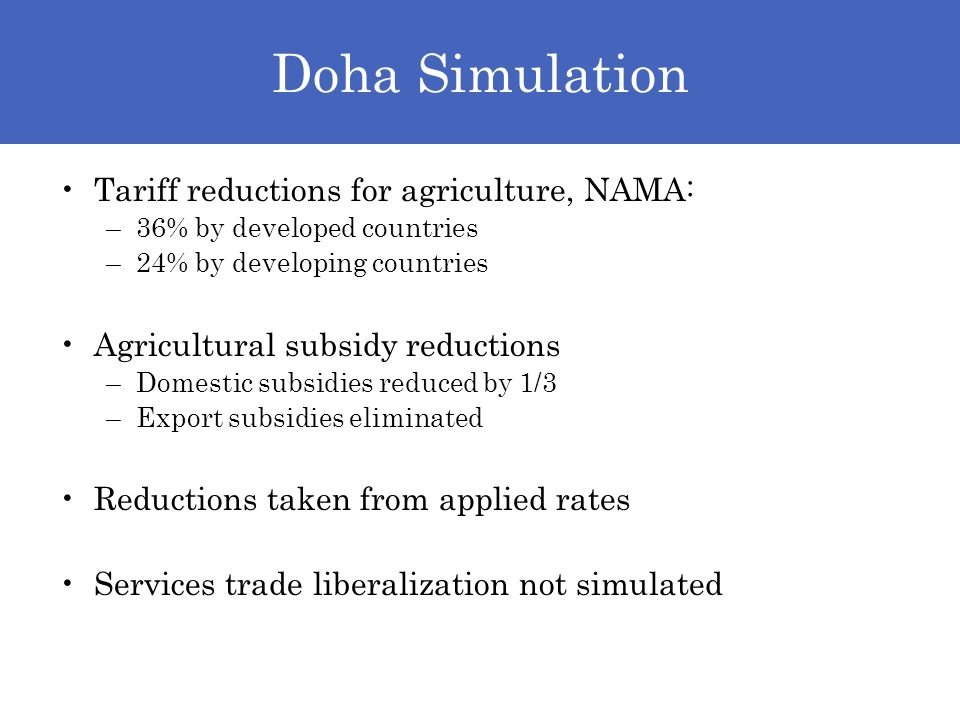Doha Simulation Tariff reductions for agriculture, NAMA: –36% by developed countries –24% by developing countries Agricultural subsidy reductions –Domestic subsidies reduced by 1/3 –Export subsidies eliminated Reductions taken from applied rates Services trade liberalization not simulated