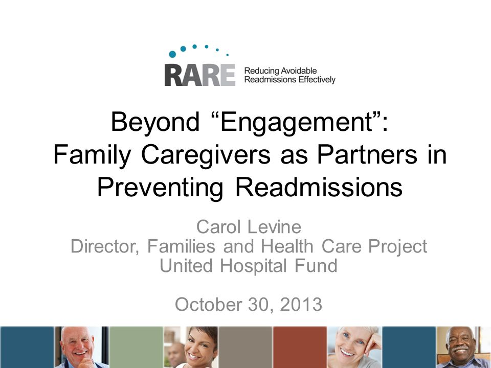 Beyond Engagement: Family Caregivers as Partners in Preventing Readmissions Carol Levine Director, Families and Health Care Project United Hospital Fund October 30, 2013