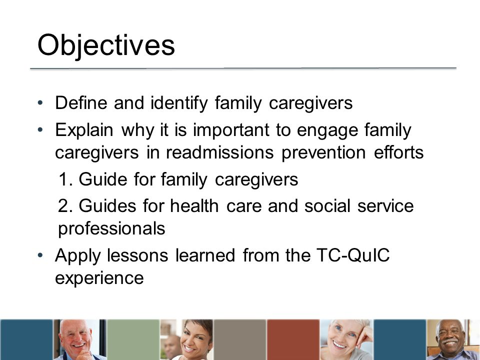 Define and identify family caregivers Explain why it is important to engage family caregivers in readmissions prevention efforts 1.
