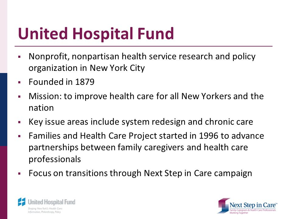 United Hospital Fund Nonprofit, nonpartisan health service research and policy organization in New York City Founded in 1879 Mission: to improve health care for all New Yorkers and the nation Key issue areas include system redesign and chronic care Families and Health Care Project started in 1996 to advance partnerships between family caregivers and health care professionals Focus on transitions through Next Step in Care campaign