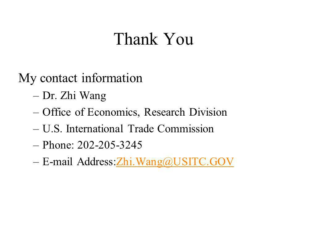 Thank You My contact information –Dr. Zhi Wang –Office of Economics, Research Division –U.S. International Trade Commission –Phone: 202-205-3245 –E-ma