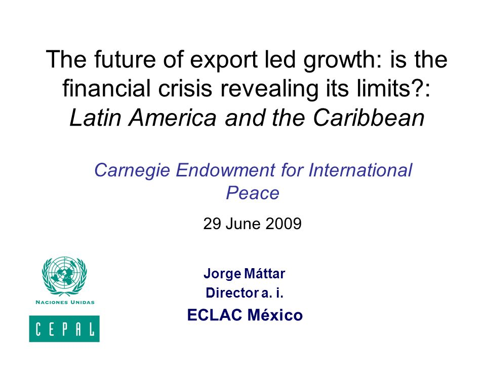 The future of export led growth: is the financial crisis revealing its limits?: Latin America and the Caribbean Jorge Máttar Director a. i. ECLAC Méxi