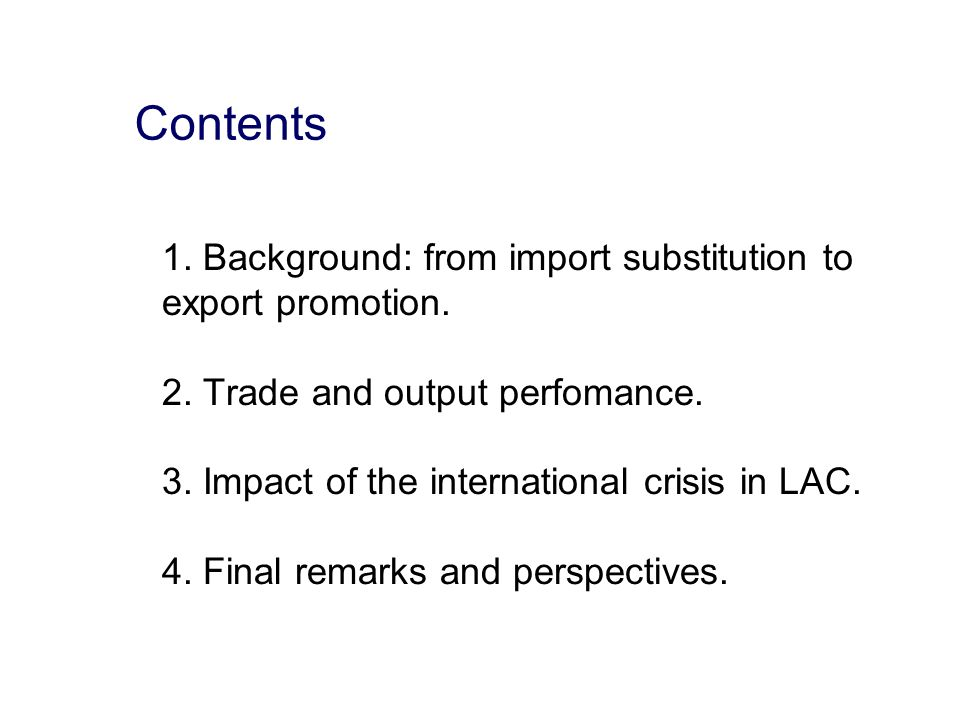 1. Background: from import substitution to export promotion. 2. Trade and output perfomance. 3. Impact of the international crisis in LAC. 4. Final re
