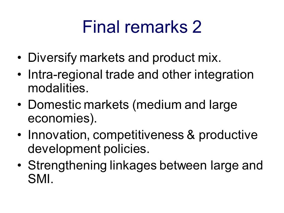 Final remarks 2 Diversify markets and product mix. Intra-regional trade and other integration modalities. Domestic markets (medium and large economies