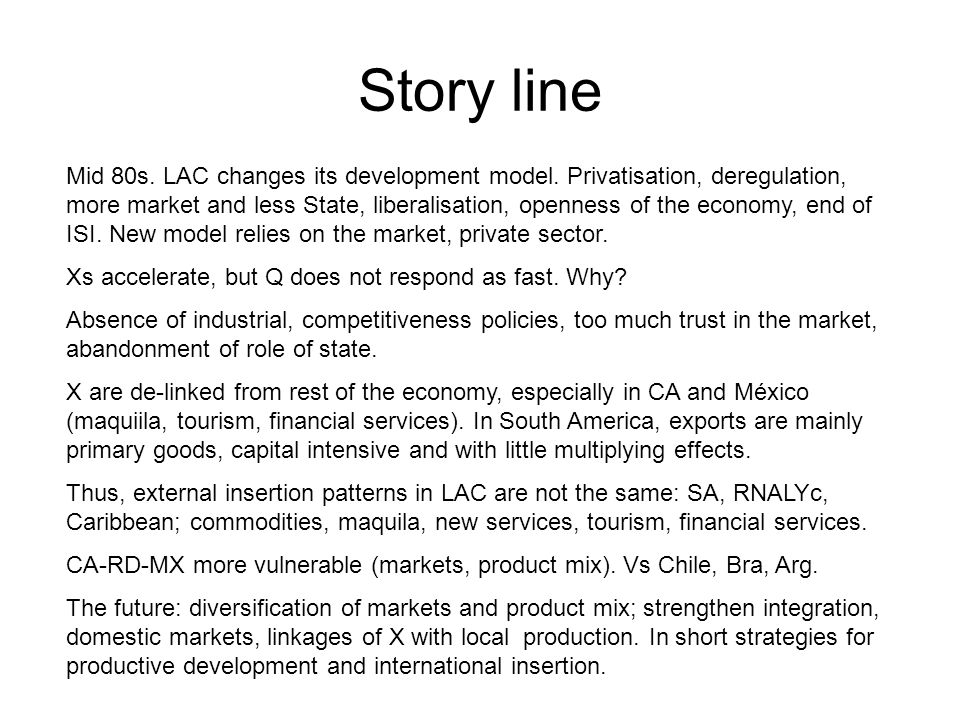 Story line Mid 80s. LAC changes its development model. Privatisation, deregulation, more market and less State, liberalisation, openness of the econom
