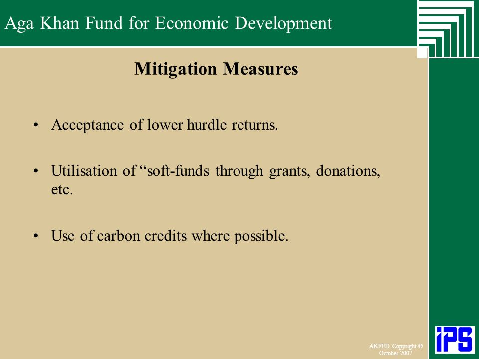 Aga Khan Fund for Economic Development June 2006 AKFED Copyright © October 2007 Aga Khan Fund for Economic Development Mitigation Measures Acceptance of lower hurdle returns.