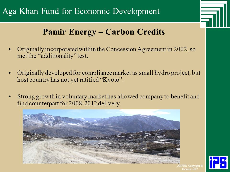 Aga Khan Fund for Economic Development June 2006 AKFED Copyright © October 2007 Aga Khan Fund for Economic Development Pamir Energy – Carbon Credits Originally incorporated within the Concession Agreement in 2002, so met the additionality test.