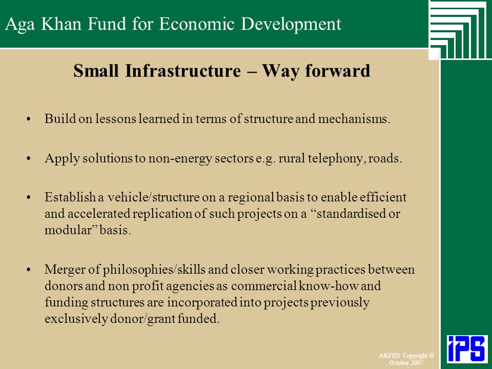 Aga Khan Fund for Economic Development June 2006 AKFED Copyright © October 2007 Aga Khan Fund for Economic Development Small Infrastructure – Way forward Build on lessons learned in terms of structure and mechanisms.