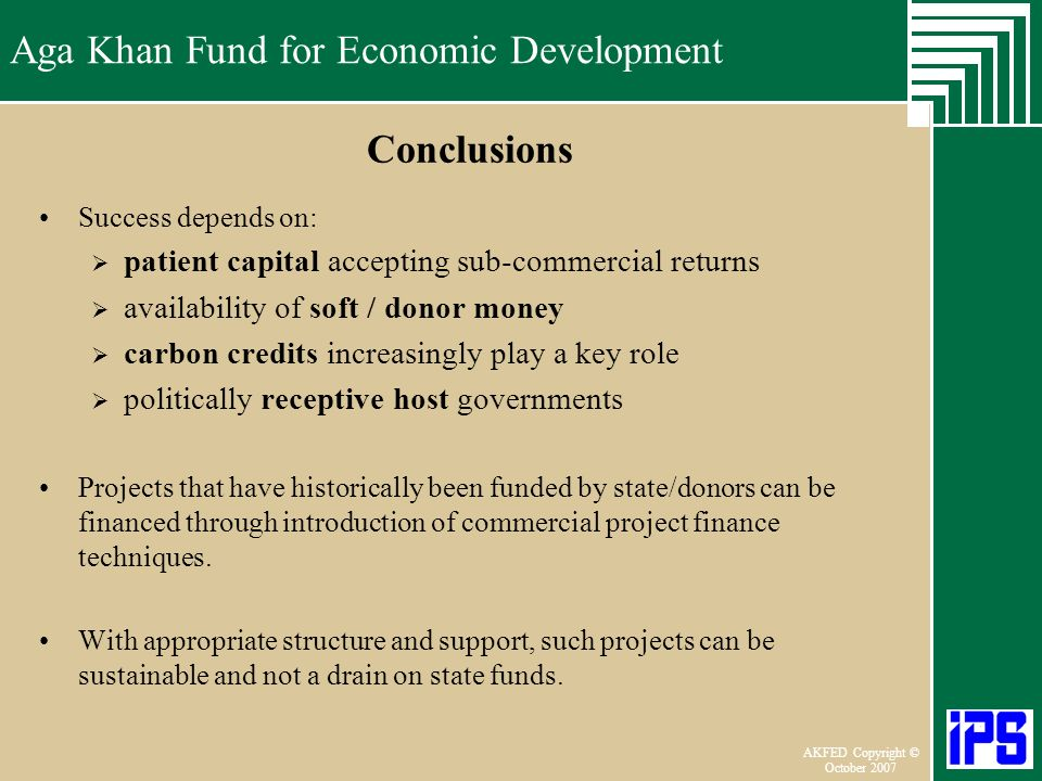 Aga Khan Fund for Economic Development June 2006 AKFED Copyright © October 2007 Aga Khan Fund for Economic Development Conclusions Success depends on: patient capital accepting sub-commercial returns availability of soft / donor money carbon credits increasingly play a key role politically receptive host governments Projects that have historically been funded by state/donors can be financed through introduction of commercial project finance techniques.