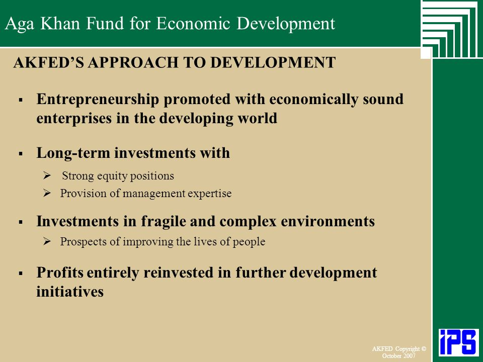 Aga Khan Fund for Economic Development June 2006 AKFED Copyright © October 2007 Aga Khan Fund for Economic Development AKFEDS APPROACH TO DEVELOPMENT Entrepreneurship promoted with economically sound enterprises in the developing world Long-term investments with Strong equity positions Provision of management expertise Investments in fragile and complex environments Prospects of improving the lives of people Profits entirely reinvested in further development initiatives