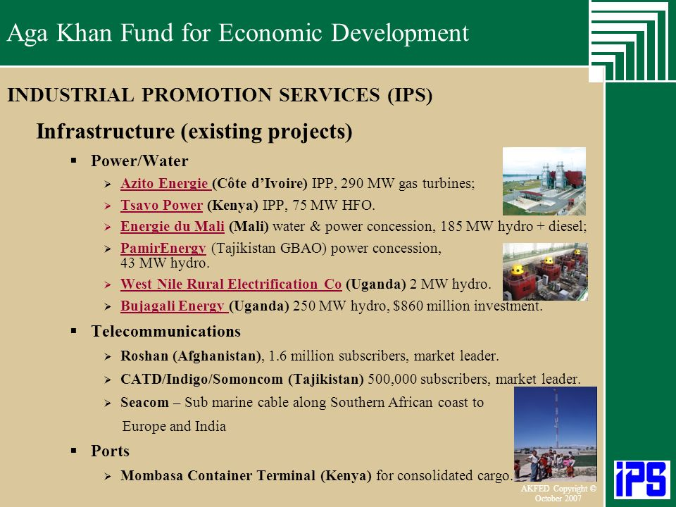 Aga Khan Fund for Economic Development June 2006 AKFED Copyright © October 2007 Aga Khan Fund for Economic Development INDUSTRIAL PROMOTION SERVICES (IPS) Infrastructure (existing projects) Power/Water Azito Energie (Côte dIvoire) IPP, 290 MW gas turbines; Azito Energie Tsavo Power (Kenya) IPP, 75 MW HFO.