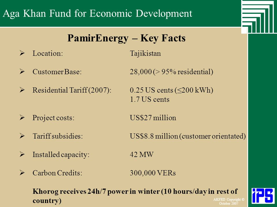 Aga Khan Fund for Economic Development June 2006 AKFED Copyright © October 2007 Aga Khan Fund for Economic Development PamirEnergy – Key Facts Location: Tajikistan Customer Base:28,000 (> 95% residential) Residential Tariff (2007):0.25 US cents (200 kWh) 1.7 US cents Project costs:US$27 million Tariff subsidies:US$8.8 million (customer orientated) Installed capacity:42 MW Carbon Credits:300,000 VERs Khorog receives 24h/7 power in winter (10 hours/day in rest of country)