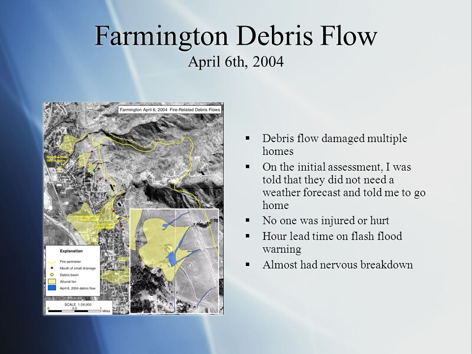 Farmington Debris Flow April 6th, 2004 Debris flow damaged multiple homes On the initial assessment, I was told that they did not need a weather forec