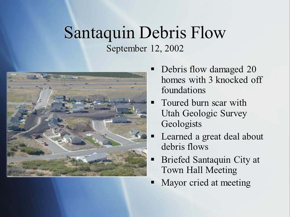 Santaquin Debris Flow September 12, 2002 Debris flow damaged 20 homes with 3 knocked off foundations Toured burn scar with Utah Geologic Survey Geologists Learned a great deal about debris flows Briefed Santaquin City at Town Hall Meeting Mayor cried at meeting