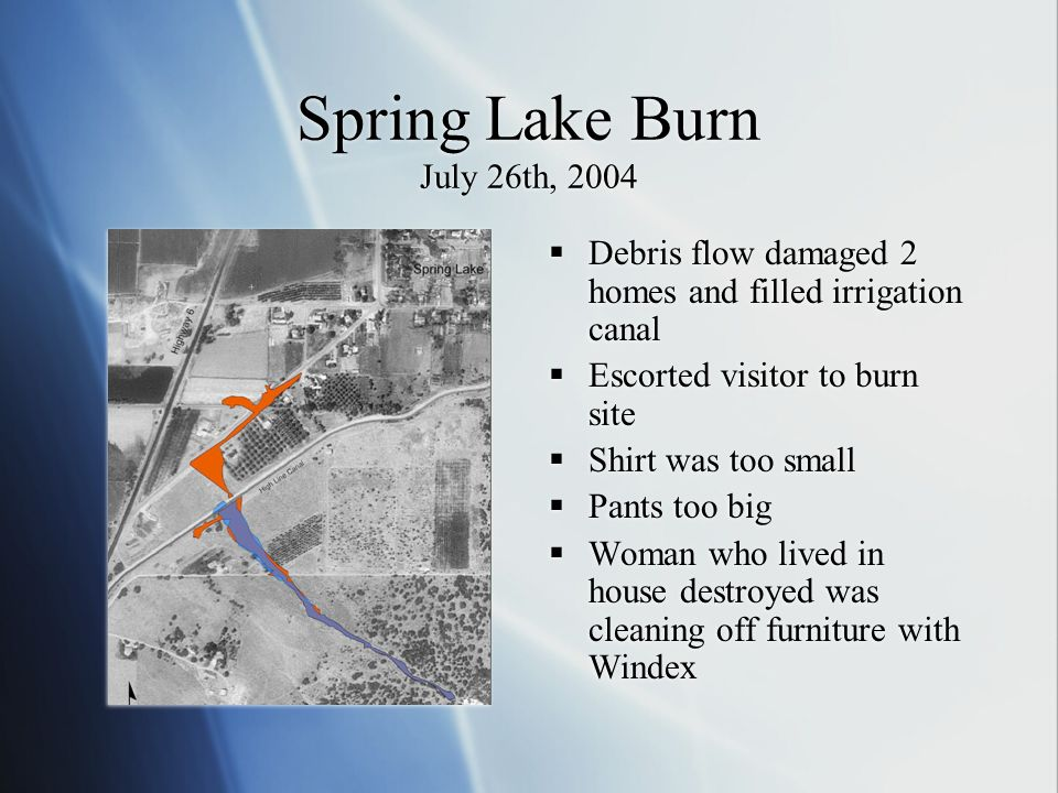 Spring Lake Burn July 26th, 2004 Debris flow damaged 2 homes and filled irrigation canal Escorted visitor to burn site Shirt was too small Pants too b