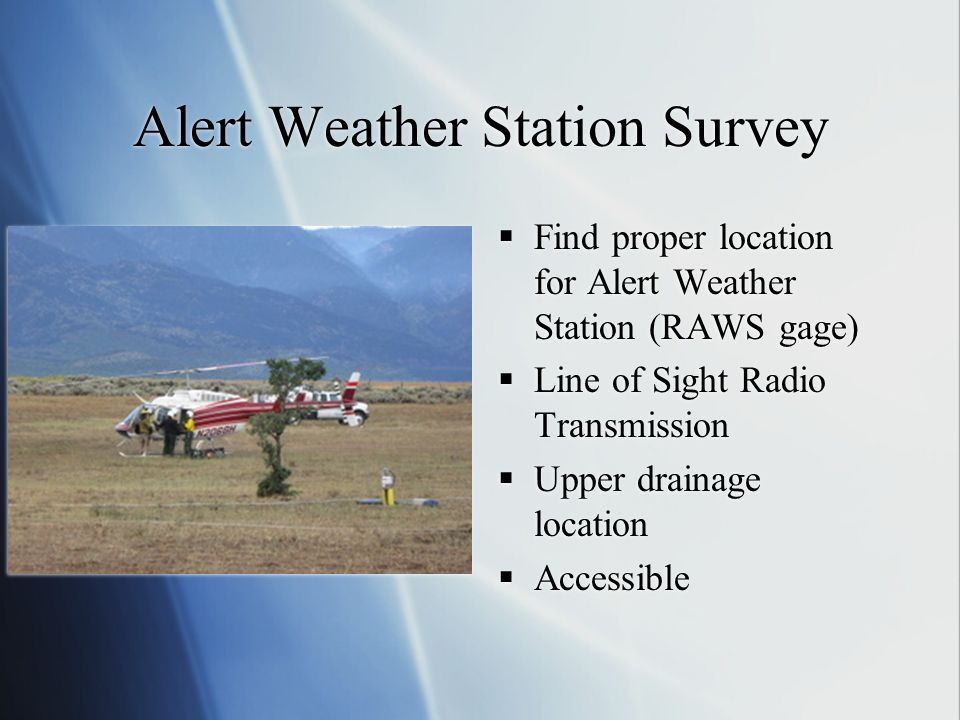Alert Weather Station Survey Find proper location for Alert Weather Station (RAWS gage) Line of Sight Radio Transmission Upper drainage location Acces
