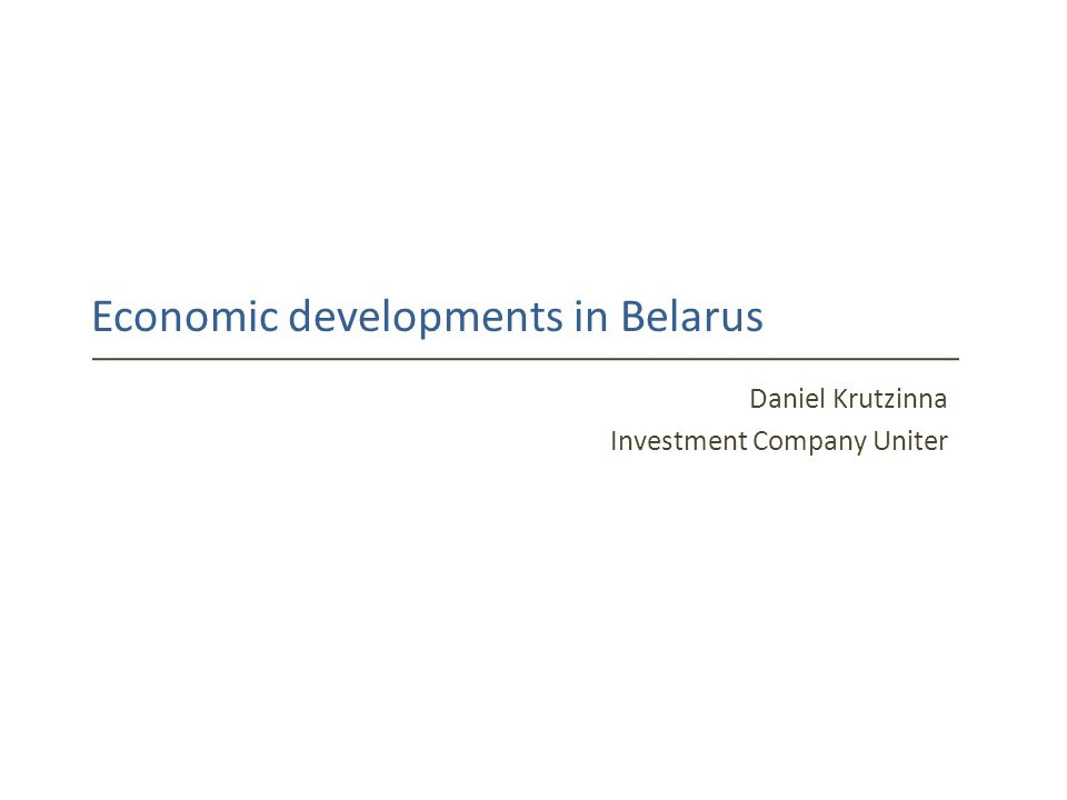 Economic developments in Belarus Daniel Krutzinna Investment Company Uniter