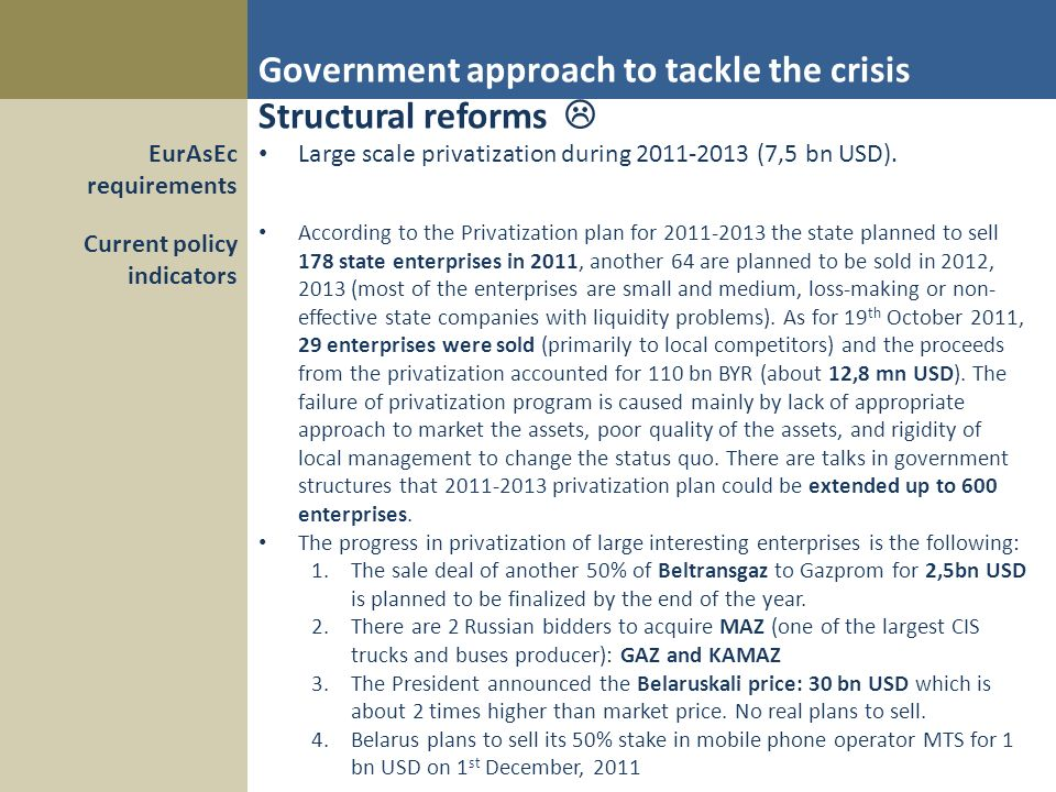Government approach to tackle the crisis Structural reforms Large scale privatization during 2011-2013 (7,5 bn USD).EurAsEc requirements Current policy indicators According to the Privatization plan for 2011-2013 the state planned to sell 178 state enterprises in 2011, another 64 are planned to be sold in 2012, 2013 (most of the enterprises are small and medium, loss-making or non- effective state companies with liquidity problems).