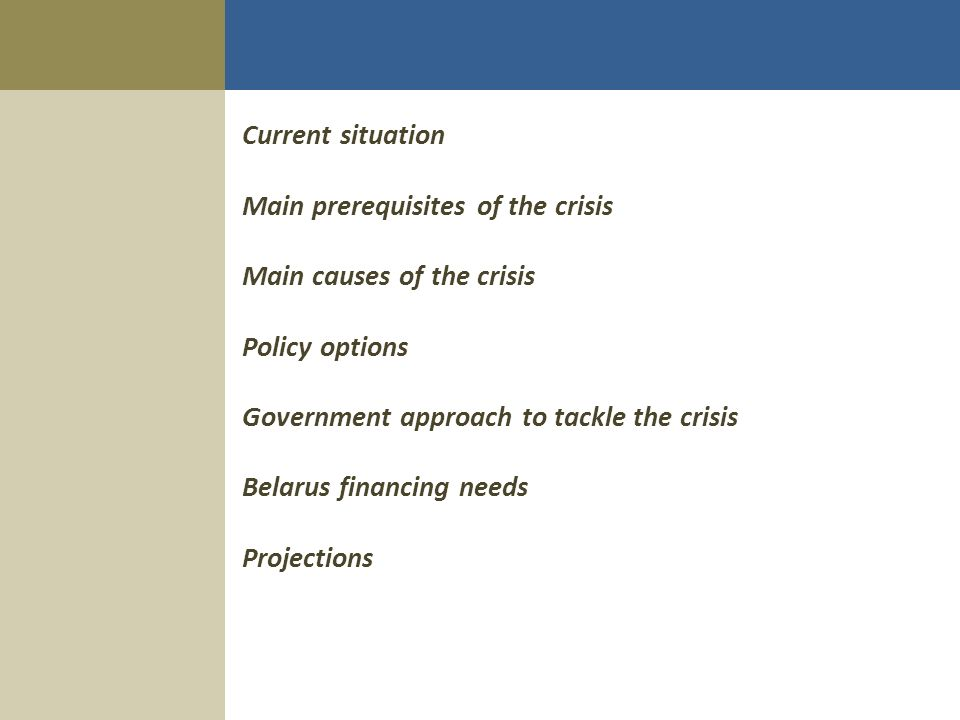 Current situation Main prerequisites of the crisis Main causes of the crisis Policy options Government approach to tackle the crisis Belarus financing needs Projections