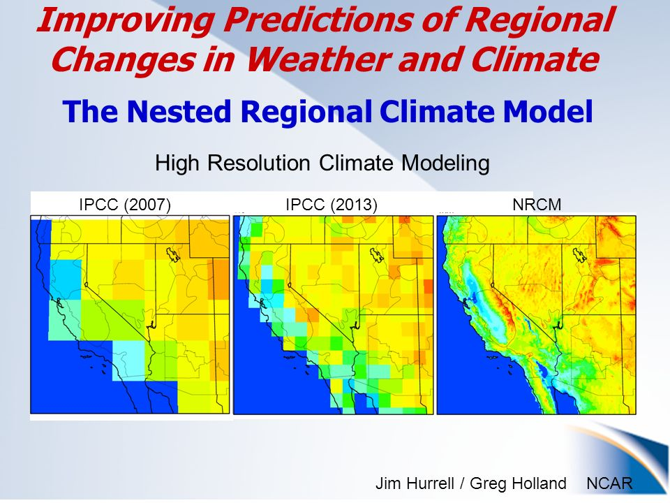 NCAR Improving Predictions of Regional Changes in Weather and Climate The Nested Regional Climate Model IPCC (2007)IPCC (2013)NRCM High Resolution Climate Modeling Jim Hurrell / Greg Holland