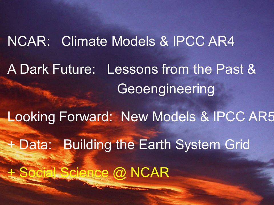 NCAR NCAR: Climate Models & IPCC AR4 A Dark Future: Lessons from the Past & Geoengineering Looking Forward: New Models & IPCC AR5 + Data: Building the Earth System Grid + Social Science @ NCAR