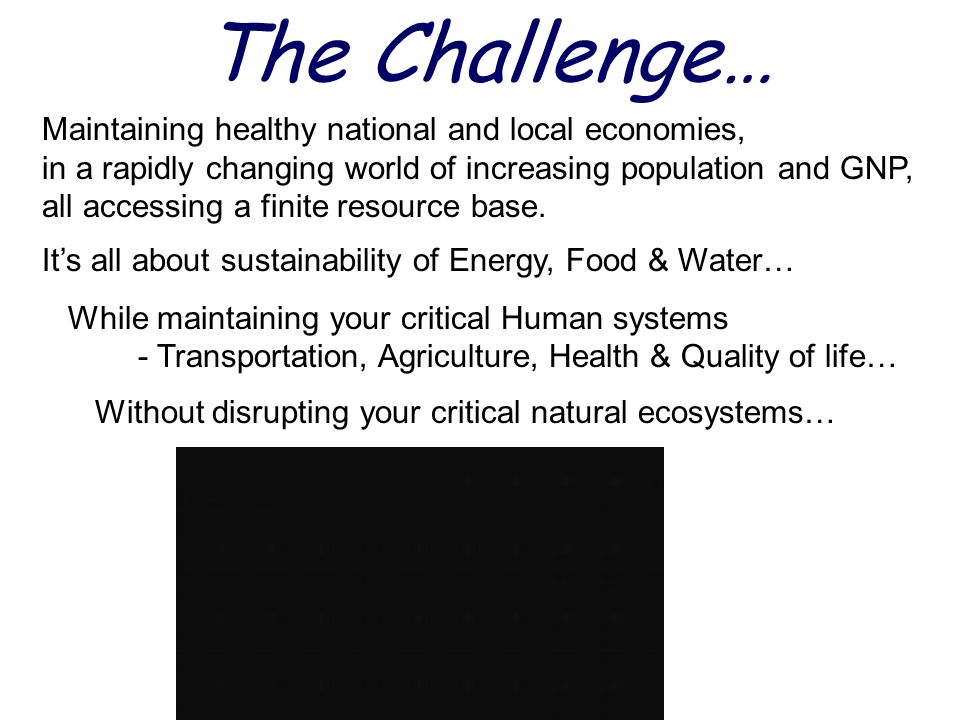 The Challenge… Maintaining healthy national and local economies, in a rapidly changing world of increasing population and GNP, all accessing a finite resource base.