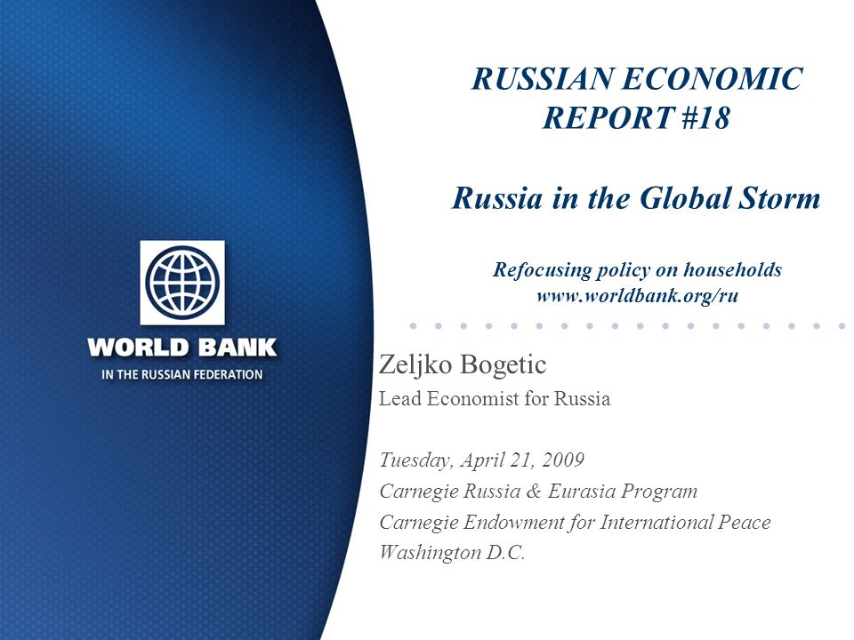 RUSSIAN ECONOMIC REPORT #18 Russia in the Global Storm Refocusing policy on households www.worldbank.org/ru Zeljko Bogetic Lead Economist for Russia Tuesday, April 21, 2009 Carnegie Russia & Eurasia Program Carnegie Endowment for International Peace Washington D.C.