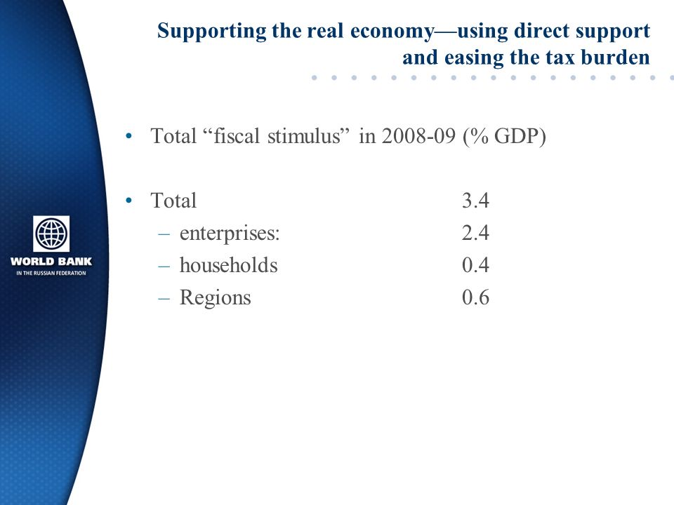 Supporting the real economy––using direct support and easing the tax burden Total fiscal stimulus in 2008-09 (% GDP) Total 3.4 –enterprises:2.4 –households0.4 –Regions0.6