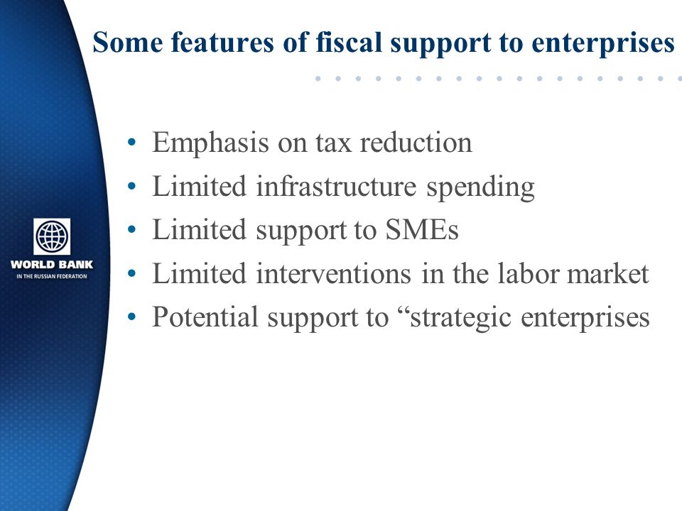 Some features of fiscal support to enterprises Emphasis on tax reduction Limited infrastructure spending Limited support to SMEs Limited interventions in the labor market Potential support to strategic enterprises