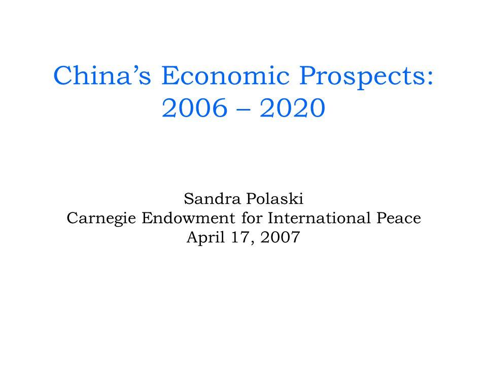 Chinas Economic Prospects: 2006 – 2020 Sandra Polaski Carnegie Endowment for International Peace April 17, 2007
