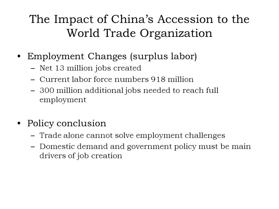 The Impact of Chinas Accession to the World Trade Organization Employment Changes (surplus labor) –Net 13 million jobs created –Current labor force numbers 918 million –300 million additional jobs needed to reach full employment Policy conclusion –Trade alone cannot solve employment challenges –Domestic demand and government policy must be main drivers of job creation