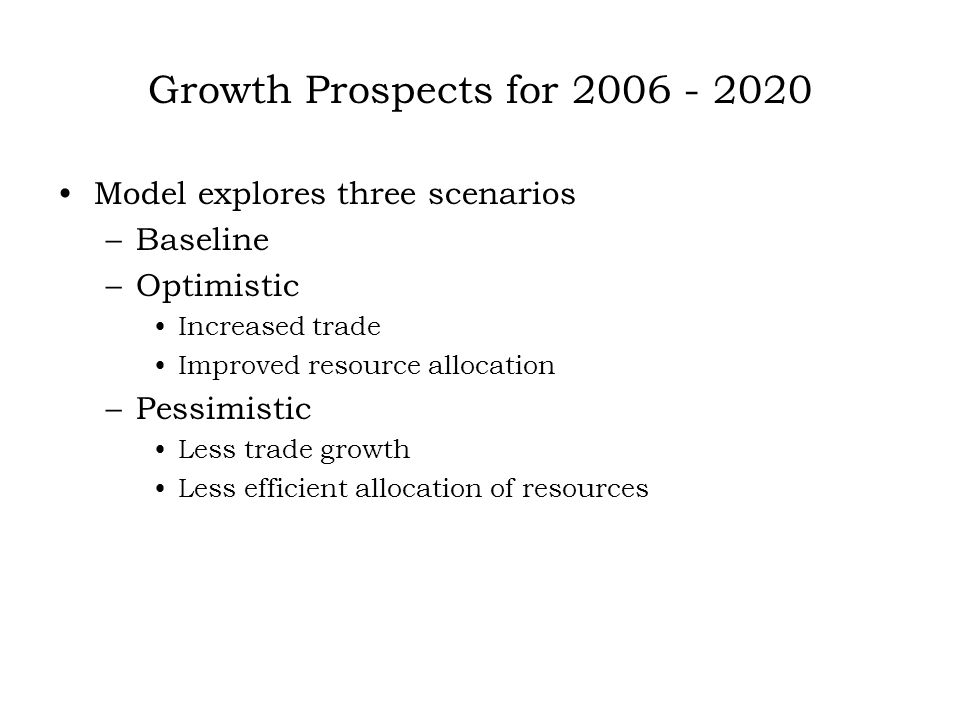 Growth Prospects for 2006 - 2020 Model explores three scenarios –Baseline –Optimistic Increased trade Improved resource allocation –Pessimistic Less trade growth Less efficient allocation of resources