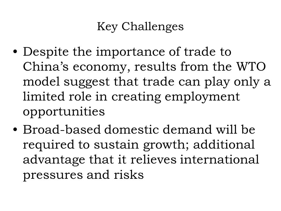 Key Challenges Despite the importance of trade to Chinas economy, results from the WTO model suggest that trade can play only a limited role in creating employment opportunities Broad-based domestic demand will be required to sustain growth; additional advantage that it relieves international pressures and risks