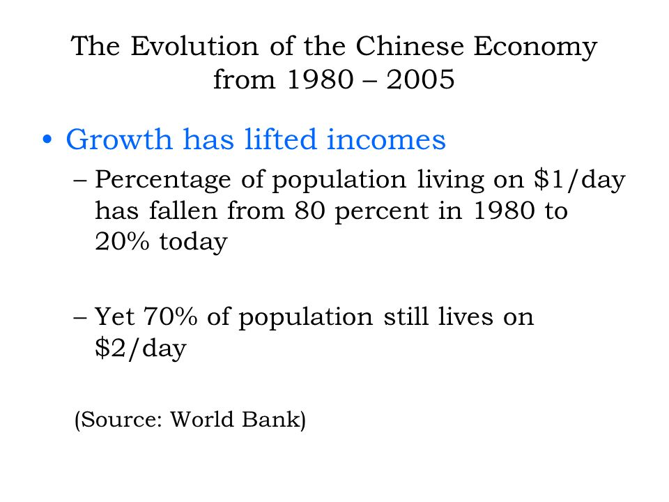 The Evolution of the Chinese Economy from 1980 – 2005 Growth has lifted incomes –Percentage of population living on $1/day has fallen from 80 percent in 1980 to 20% today –Yet 70% of population still lives on $2/day (Source: World Bank)