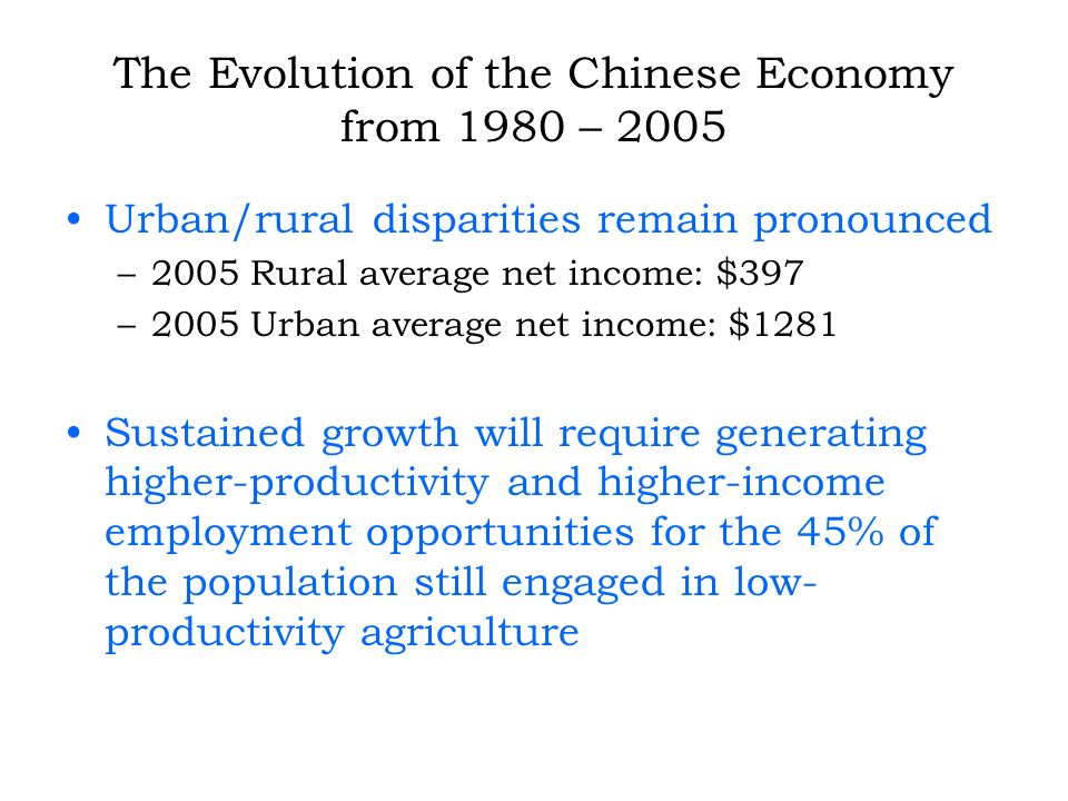 The Evolution of the Chinese Economy from 1980 – 2005 Urban/rural disparities remain pronounced –2005 Rural average net income: $397 –2005 Urban average net income: $1281 Sustained growth will require generating higher-productivity and higher-income employment opportunities for the 45% of the population still engaged in low- productivity agriculture