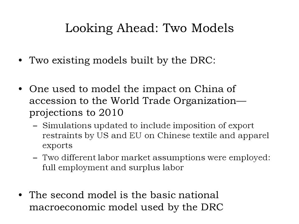 Looking Ahead: Two Models Two existing models built by the DRC: One used to model the impact on China of accession to the World Trade Organization projections to 2010 –Simulations updated to include imposition of export restraints by US and EU on Chinese textile and apparel exports –Two different labor market assumptions were employed: full employment and surplus labor The second model is the basic national macroeconomic model used by the DRC