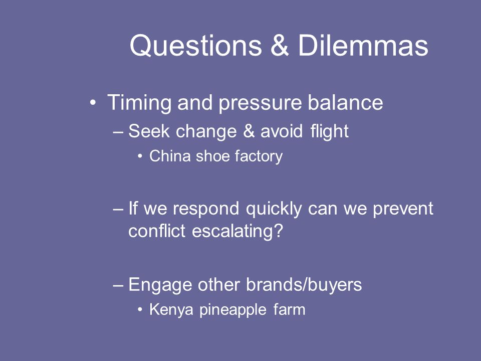 Questions & Dilemmas Timing and pressure balance –Seek change & avoid flight China shoe factory –If we respond quickly can we prevent conflict escalating.