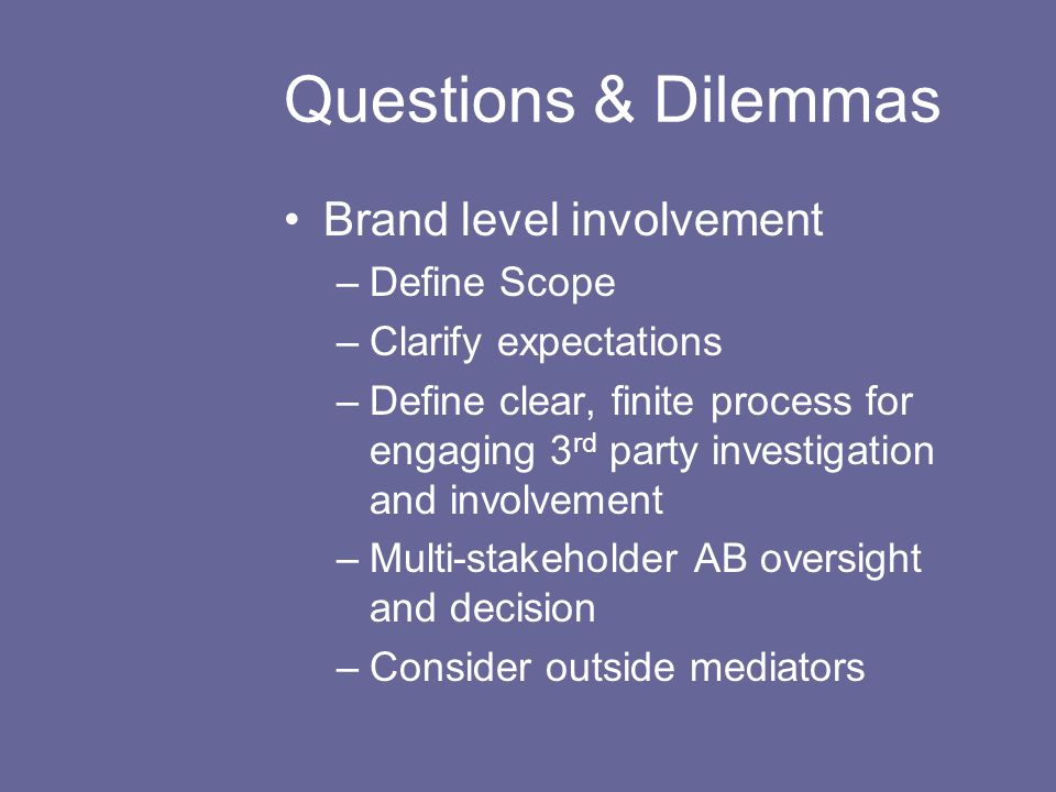 Questions & Dilemmas Brand level involvement –Define Scope –Clarify expectations –Define clear, finite process for engaging 3 rd party investigation and involvement –Multi-stakeholder AB oversight and decision –Consider outside mediators