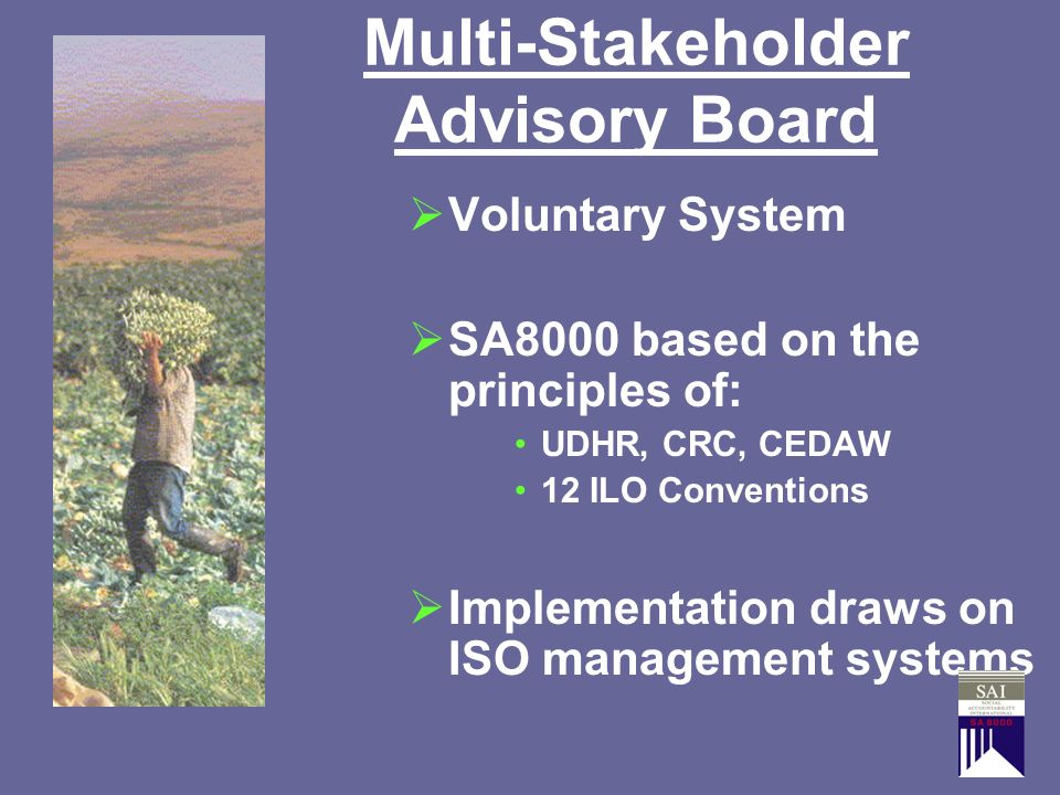 Multi-Stakeholder Advisory Board Voluntary System SA8000 based on the principles of: UDHR, CRC, CEDAW 12 ILO Conventions Implementation draws on ISO m