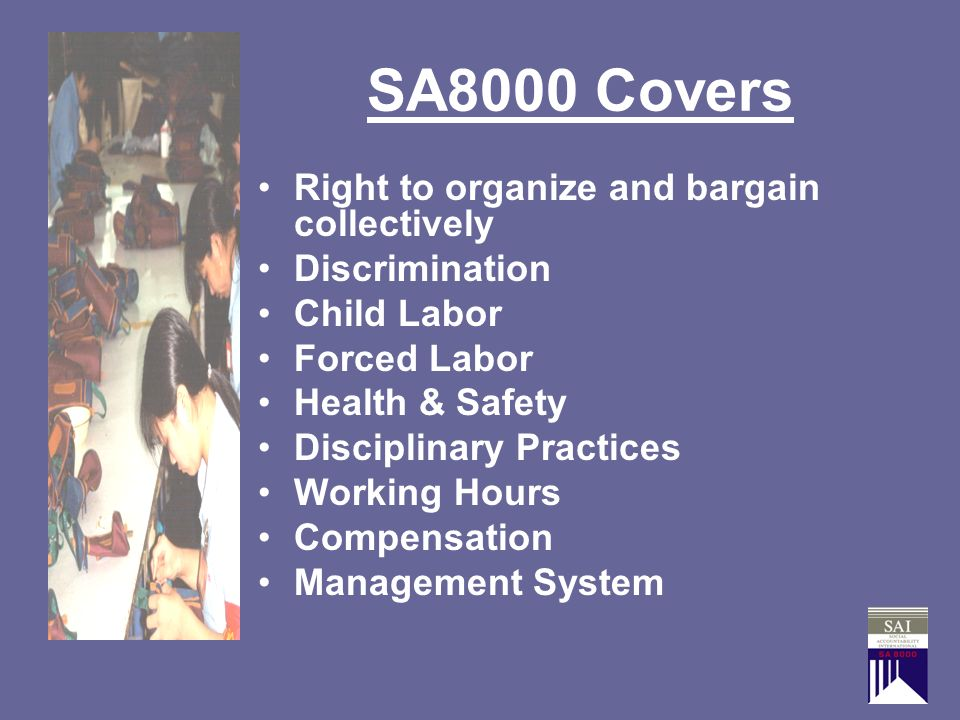 SA8000 Covers Right to organize and bargain collectively Discrimination Child Labor Forced Labor Health & Safety Disciplinary Practices Working Hours Compensation Management System