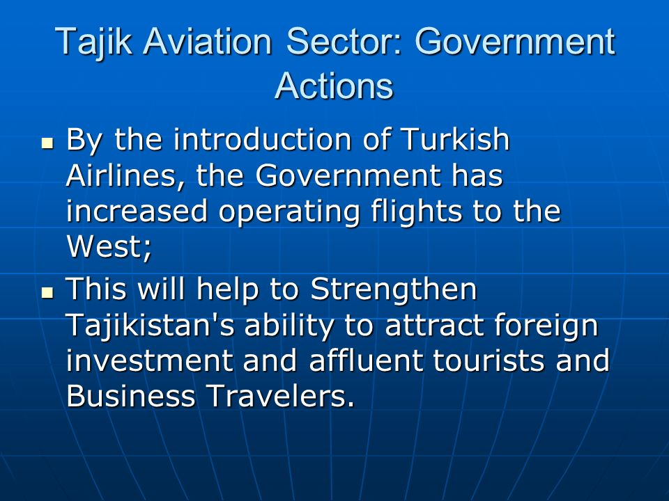Tajik Aviation Sector: Government Actions By the introduction of Turkish Airlines, the Government has increased operating flights to the West; By the introduction of Turkish Airlines, the Government has increased operating flights to the West; This will help to Strengthen Tajikistan s ability to attract foreign investment and affluent tourists and Business Travelers.