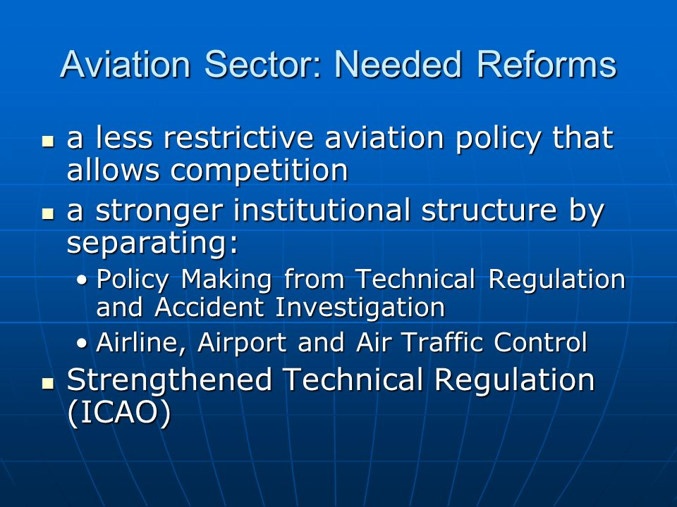 Aviation Sector: Needed Reforms a less restrictive aviation policy that allows competition a less restrictive aviation policy that allows competition a stronger institutional structure by separating: a stronger institutional structure by separating: Policy Making from Technical Regulation and Accident InvestigationPolicy Making from Technical Regulation and Accident Investigation Airline, Airport and Air Traffic ControlAirline, Airport and Air Traffic Control Strengthened Technical Regulation (ICAO) Strengthened Technical Regulation (ICAO)