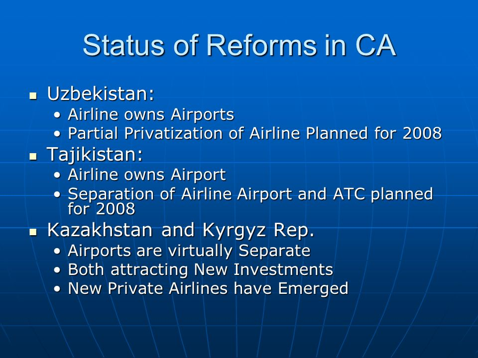 Status of Reforms in CA Uzbekistan: Uzbekistan: Airline owns AirportsAirline owns Airports Partial Privatization of Airline Planned for 2008Partial Privatization of Airline Planned for 2008 Tajikistan: Tajikistan: Airline owns AirportAirline owns Airport Separation of Airline Airport and ATC planned for 2008Separation of Airline Airport and ATC planned for 2008 Kazakhstan and Kyrgyz Rep.