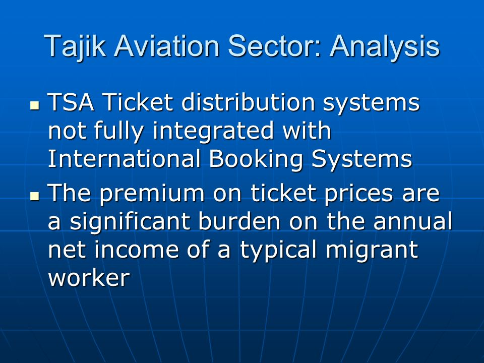 Tajik Aviation Sector: Analysis TSA Ticket distribution systems not fully integrated with International Booking Systems TSA Ticket distribution systems not fully integrated with International Booking Systems The premium on ticket prices are a significant burden on the annual net income of a typical migrant worker The premium on ticket prices are a significant burden on the annual net income of a typical migrant worker