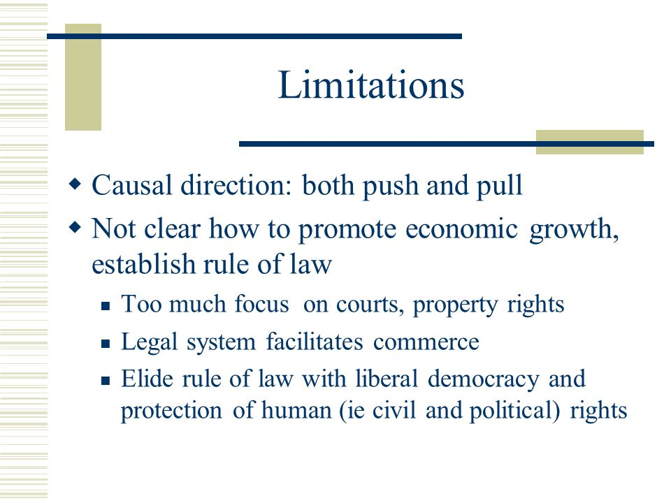 Limitations Causal direction: both push and pull Not clear how to promote economic growth, establish rule of law Too much focus on courts, property ri