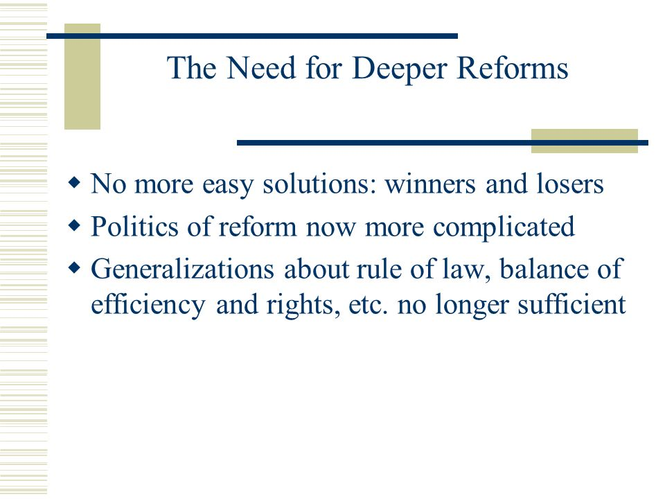 The Need for Deeper Reforms No more easy solutions: winners and losers Politics of reform now more complicated Generalizations about rule of law, bala