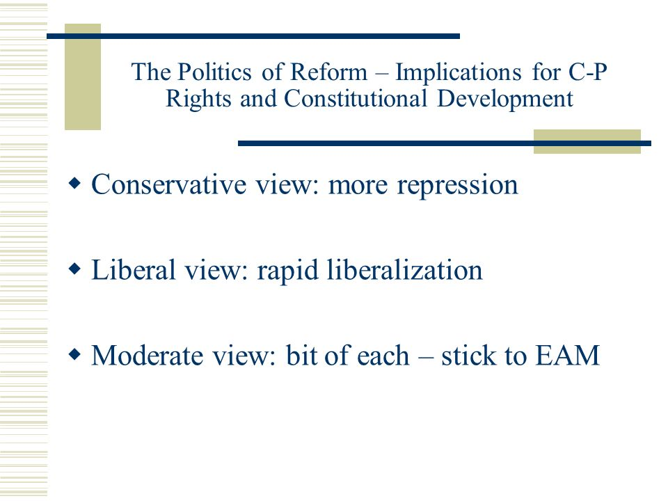 The Politics of Reform – Implications for C-P Rights and Constitutional Development Conservative view: more repression Liberal view: rapid liberalizat