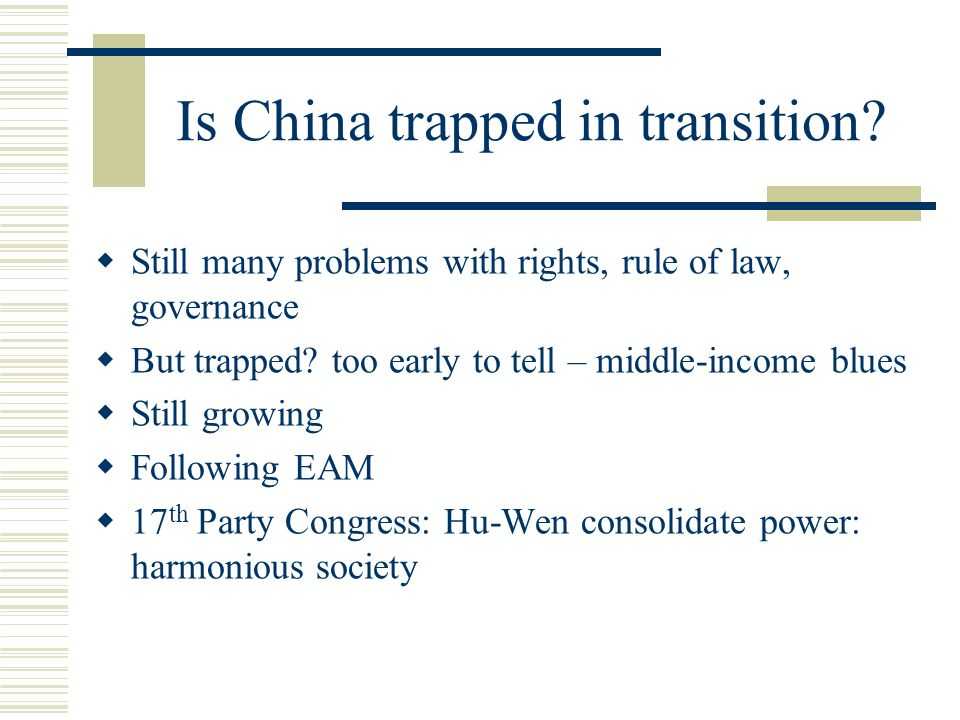 Is China trapped in transition? Still many problems with rights, rule of law, governance But trapped? too early to tell – middle-income blues Still gr
