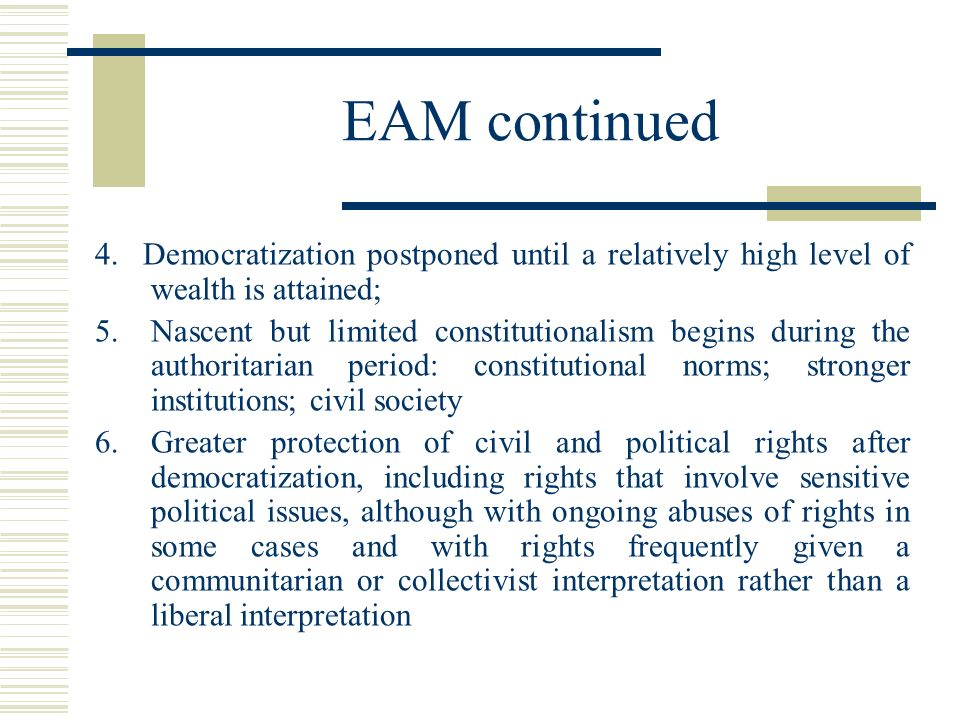 EAM continued 4. Democratization postponed until a relatively high level of wealth is attained; 5.Nascent but limited constitutionalism begins during